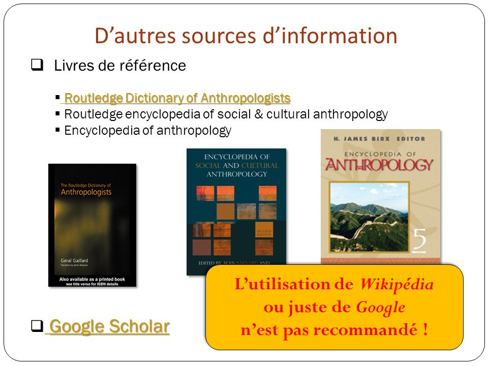 Dautres sources dinformation Livres de référence Routledge Dictionary of Anthropologists Routledge Dictionary of Anthropologists Routledge Dictionary of Anthropologists Routledge encyclopedia of social & cultural anthropology Encyclopedia of anthropology Google Scholar Google Scholar Google Scholar Lutilisation de Wikipédia ou juste de Google nest pas recommandé .