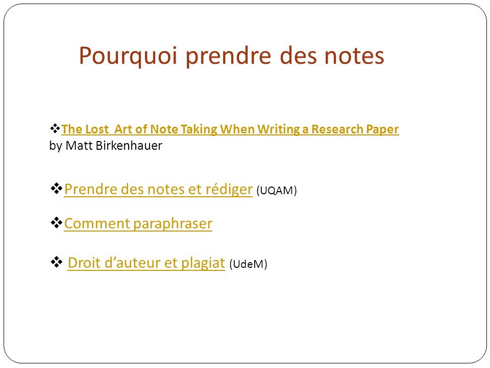 Pourquoi prendre des notes The Lost Art of Note Taking When Writing a Research Paper by Matt Birkenhauer The Lost Art of Note Taking When Writing a Research Paper Prendre des notes et rédiger (UQAM) Prendre des notes et rédiger Comment paraphraser Droit dauteur et plagiat (UdeM)Droit dauteur et plagiat
