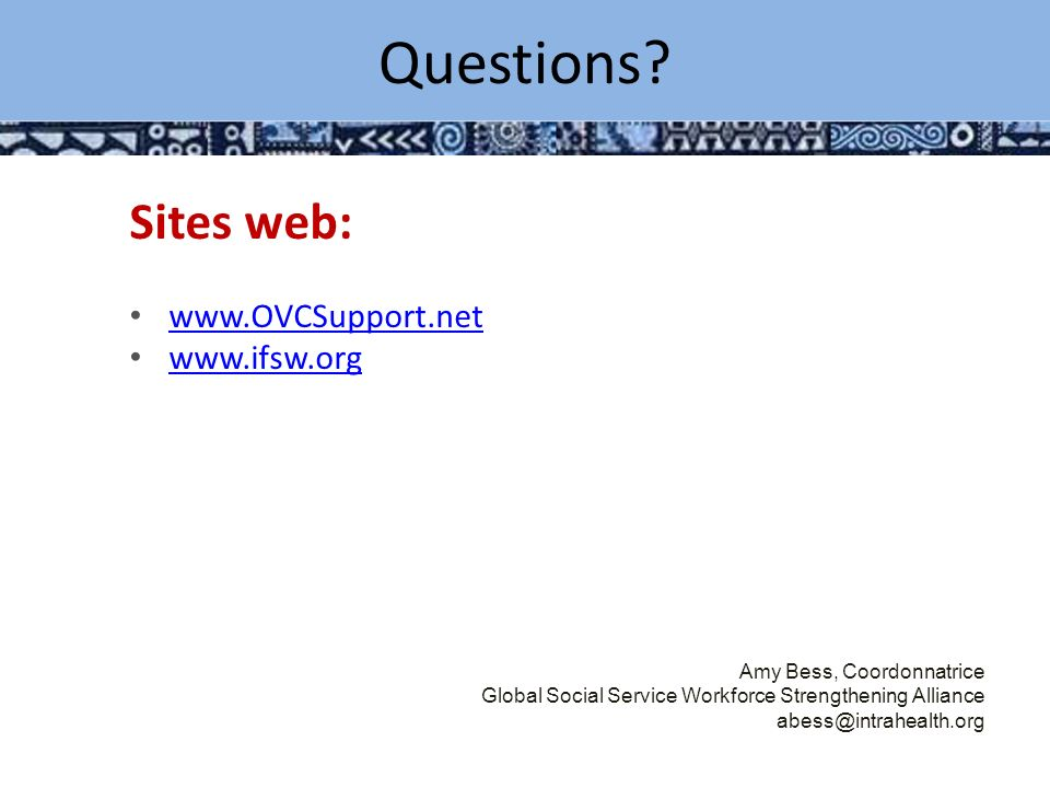 Key Considerations / Challenges Sites web: www.OVCSupport.net www.ifsw.org Amy Bess, Coordonnatrice Global Social Service Workforce Strengthening Alliance abess@intrahealth.org Questions