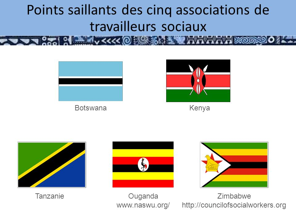 Highlights from Five Social Work Associations Botswana Kenya TanzanieOuganda www.naswu.org/ Zimbabwe http://councilofsocialworkers.org Points saillants des cinq associations de travailleurs sociaux