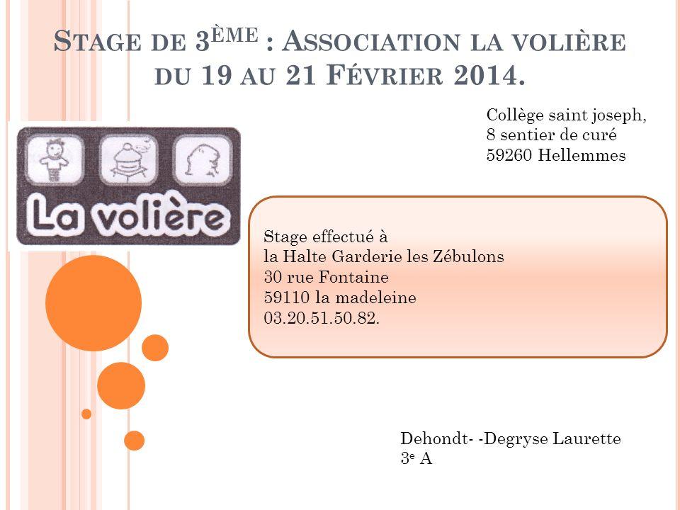S TAGE DE 3 ÈME : A SSOCIATION LA VOLIÈRE DU 19 AU 21 F ÉVRIER 2014. Collège saint joseph, 8 sentier de curé 59260 Hellemmes Dehondt- -Degryse Laurett