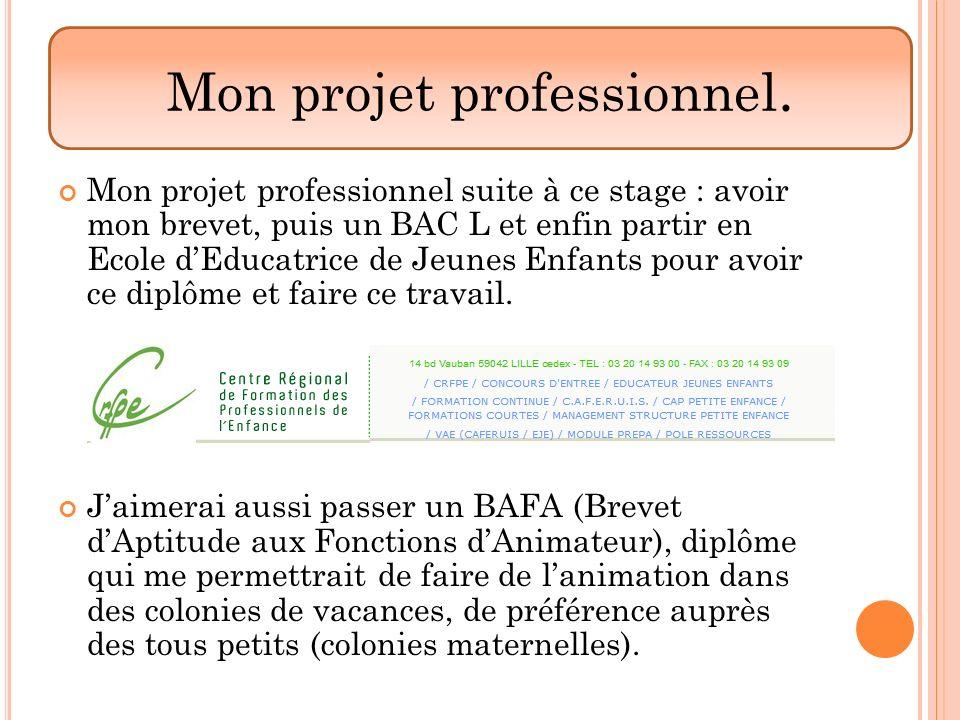 Mon projet professionnel suite à ce stage : avoir mon brevet, puis un BAC L et enfin partir en Ecole dEducatrice de Jeunes Enfants pour avoir ce diplô