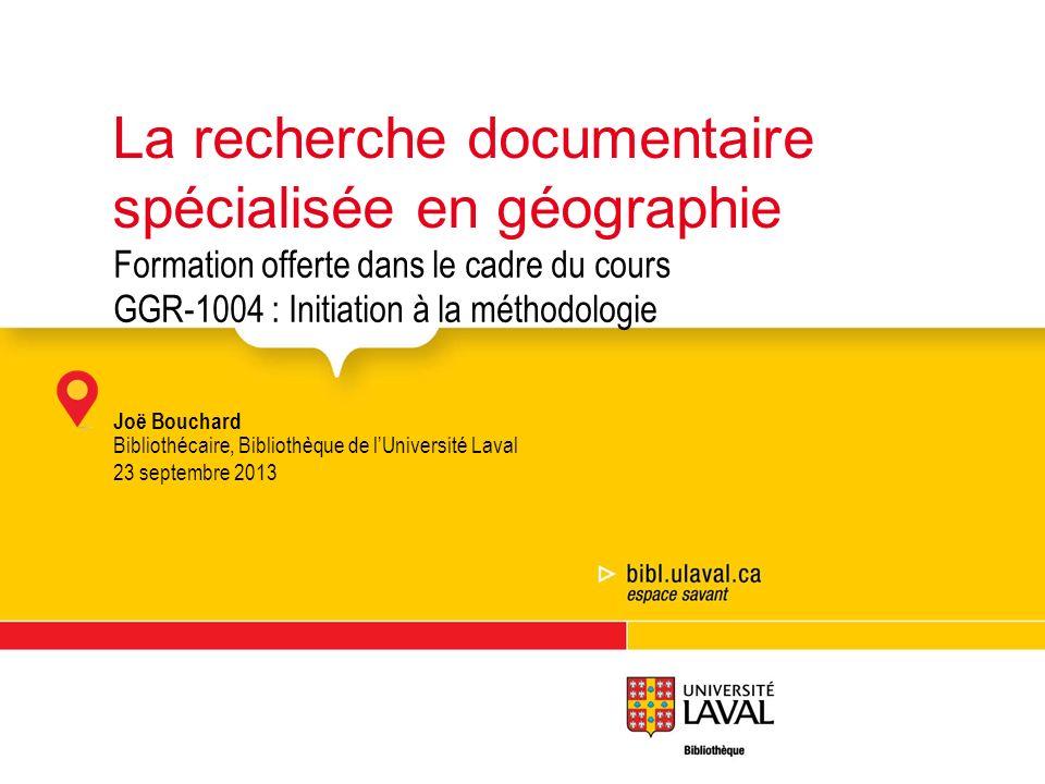 Formation offerte dans le cadre du cours GGR-1004 : Initiation à la méthodologie Joë Bouchard Bibliothécaire, Bibliothèque de lUniversité Laval 23 sep