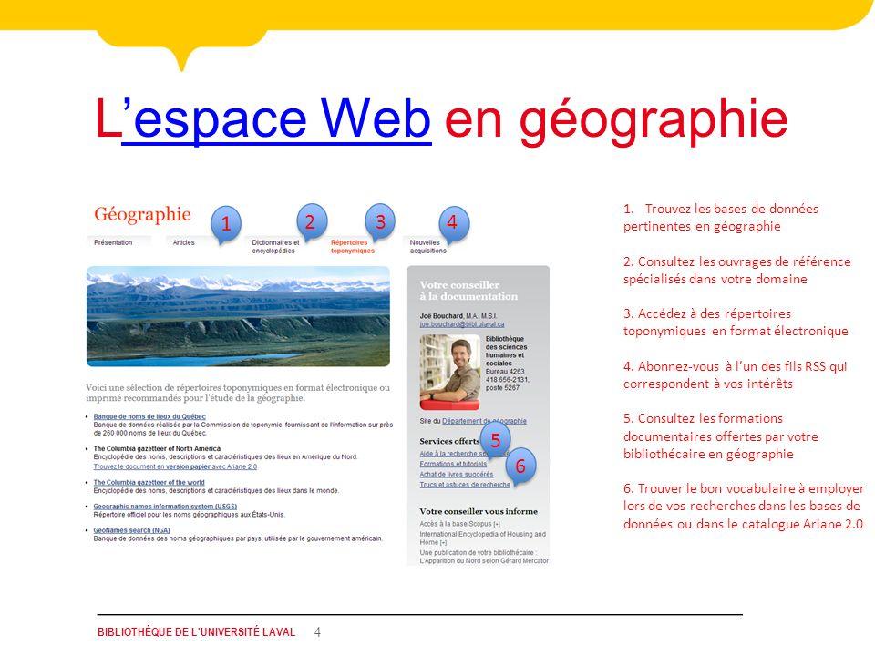 BIBLIOTHÈQUE DE L'UNIVERSITÉ LAVAL 4 Lespace Web en géographieespace Web 1.Trouvez les bases de données pertinentes en géographie 2. Consultez les ouv