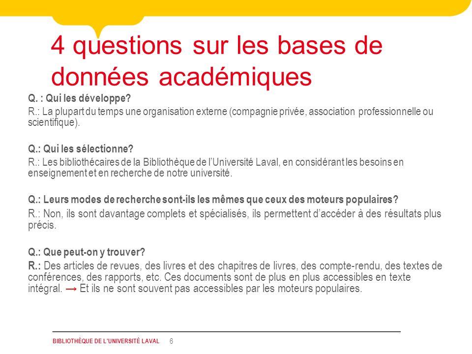 BIBLIOTHÈQUE DE L'UNIVERSITÉ LAVAL 6 4 questions sur les bases de données académiques Q. : Qui les développe? R.: La plupart du temps une organisation