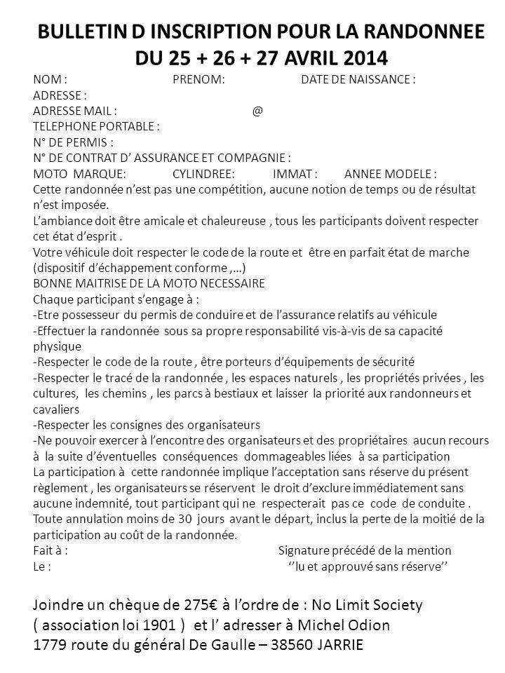 BULLETIN D INSCRIPTION POUR LA RANDONNEE DU 25 + 26 + 27 AVRIL 2014 NOM : PRENOM: DATE DE NAISSANCE : ADRESSE : ADRESSE MAIL : @ TELEPHONE PORTABLE : N° DE PERMIS : N° DE CONTRAT D ASSURANCE ET COMPAGNIE : MOTO MARQUE: CYLINDREE: IMMAT : ANNEE MODELE : Cette randonnée nest pas une compétition, aucune notion de temps ou de résultat nest imposée.