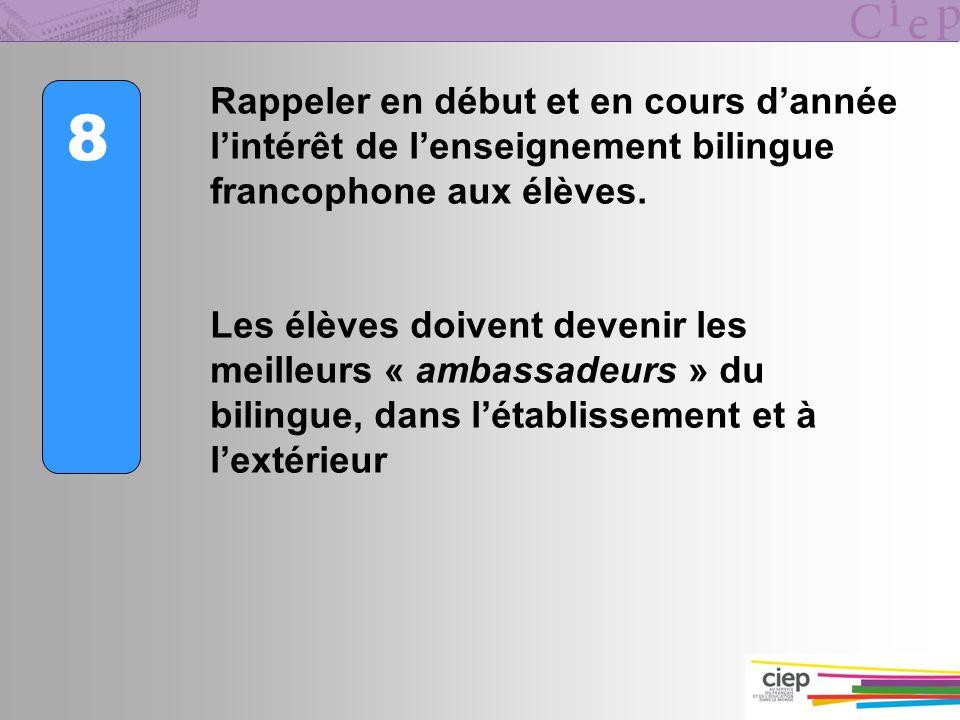 8 Rappeler en début et en cours dannée lintérêt de lenseignement bilingue francophone aux élèves. Les élèves doivent devenir les meilleurs « ambassade