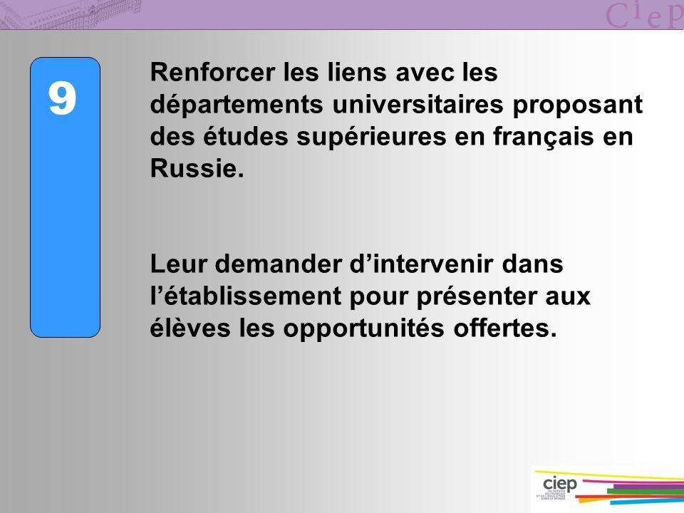 9 Renforcer les liens avec les départements universitaires proposant des études supérieures en français en Russie. Leur demander dintervenir dans léta