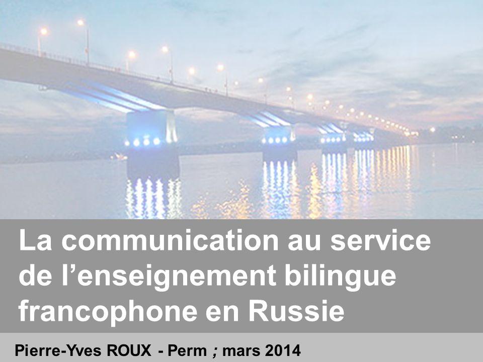 Pierre-Yves ROUX - Perm ; mars 2014 La communication au service de lenseignement bilingue francophone en Russie