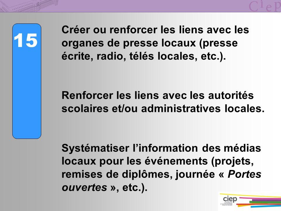 15 Créer ou renforcer les liens avec les organes de presse locaux (presse écrite, radio, télés locales, etc.). Renforcer les liens avec les autorités