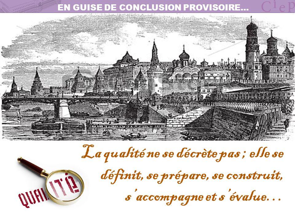 EN GUISE DE CONCLUSION PROVISOIRE… La qualité ne se décrète pas ; elle se définit, se prépare, se construit, saccompagne et sévalue…