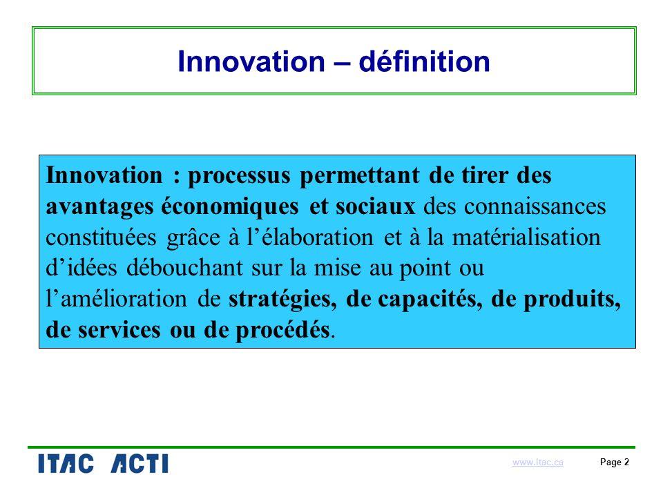 www.itac.cawww.itac.ca Page 2 Innovation – définition Innovation : processus permettant de tirer des avantages économiques et sociaux des connaissances constituées grâce à lélaboration et à la matérialisation didées débouchant sur la mise au point ou lamélioration de stratégies, de capacités, de produits, de services ou de procédés.