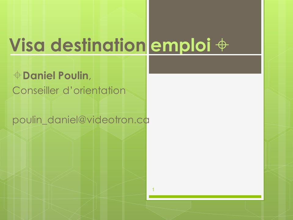 Visa destination emploi Daniel Poulin, Conseiller dorientation poulin_daniel@videotron.ca 1