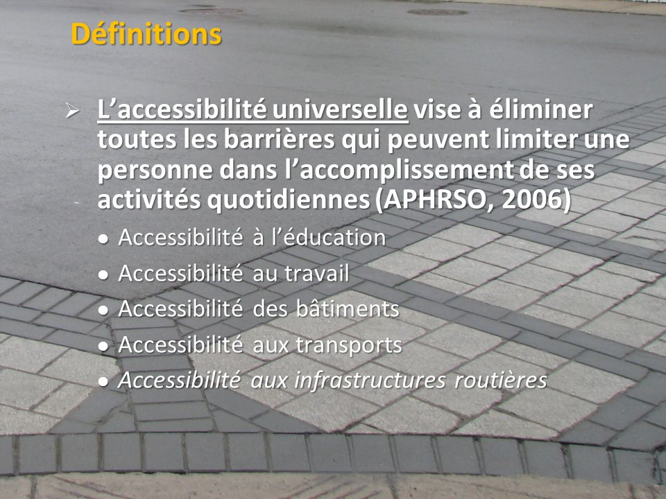 ©2011 Jean-François Bruneau, M. Sc. Définitions Laccessibilité universelle vise à éliminer toutes les barrières qui peuvent limiter une personne dans