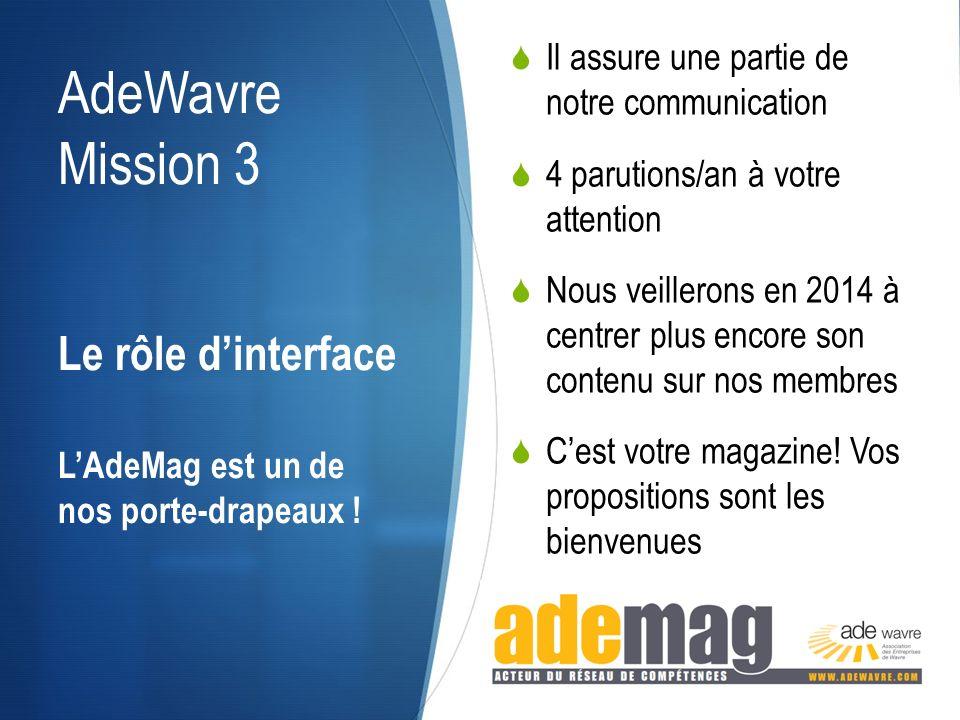 AdeWavre Mission 3 Il assure une partie de notre communication 4 parutions/an à votre attention Nous veillerons en 2014 à centrer plus encore son contenu sur nos membres Cest votre magazine.