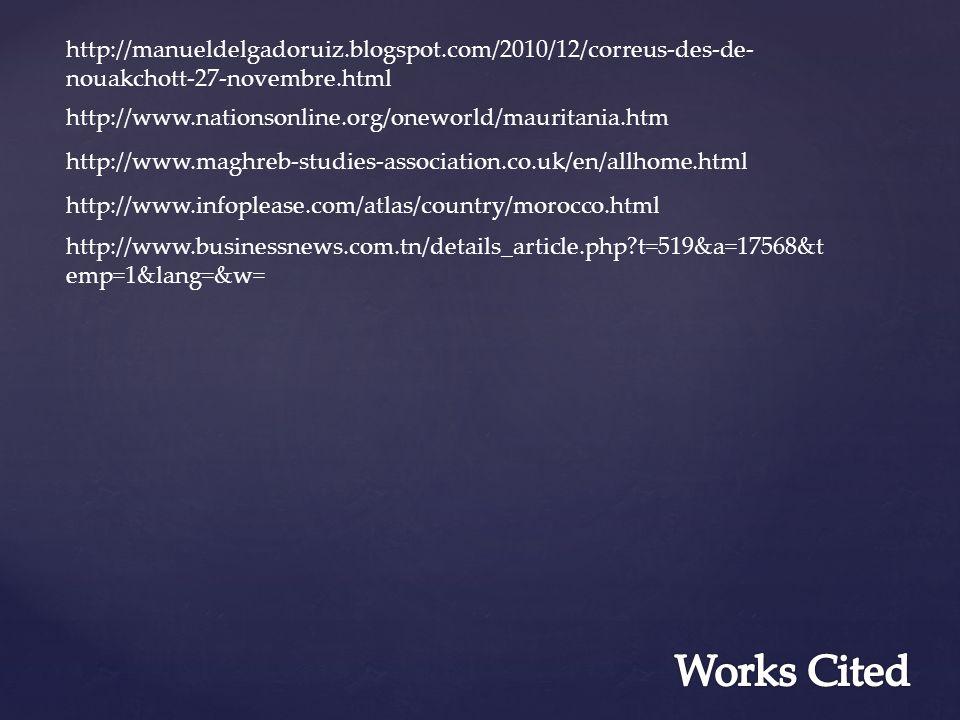 http://manueldelgadoruiz.blogspot.com/2010/12/correus-des-de- nouakchott-27-novembre.html http://www.nationsonline.org/oneworld/mauritania.htm http://www.infoplease.com/atlas/country/morocco.html http://www.businessnews.com.tn/details_article.php?t=519&a=17568&t emp=1&lang=&w= http://www.maghreb-studies-association.co.uk/en/allhome.html
