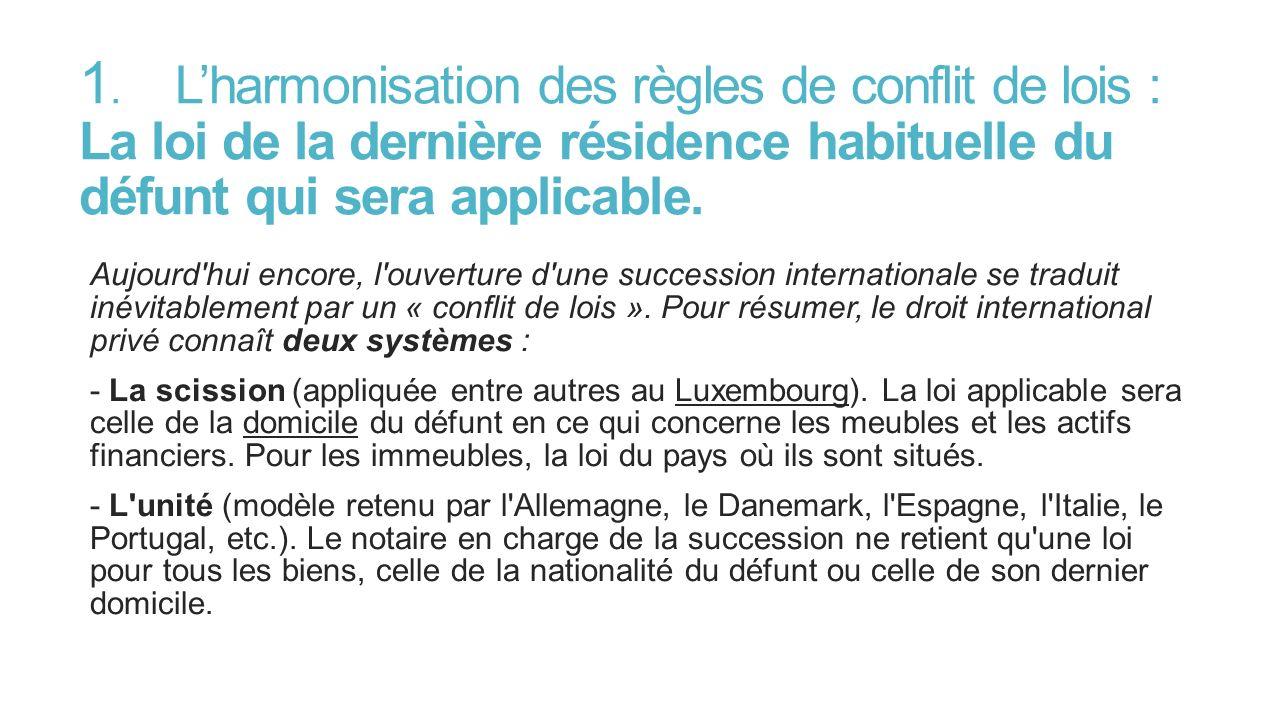 1. Lharmonisation des règles de conflit de lois : La loi de la dernière résidence habituelle du défunt qui sera applicable. Aujourd'hui encore, l'ouve