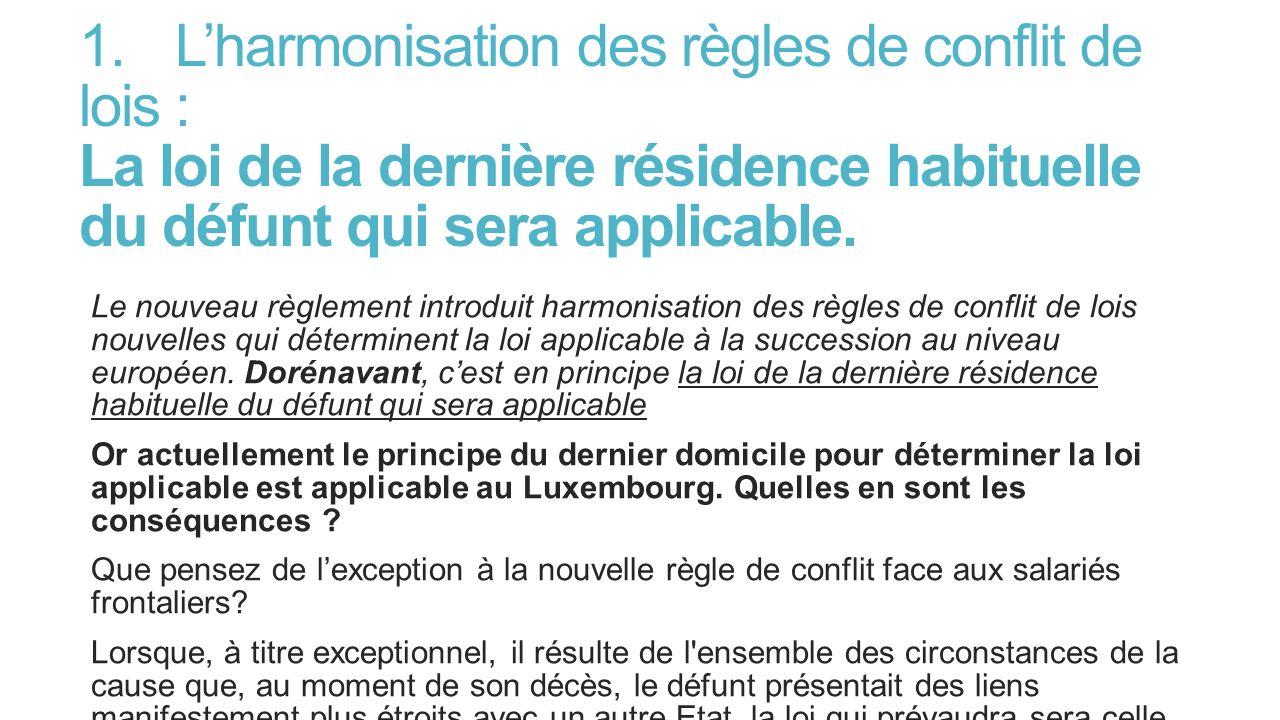 1.Lharmonisation des règles de conflit de lois : La loi de la dernière résidence habituelle du défunt qui sera applicable. Le nouveau règlement introd