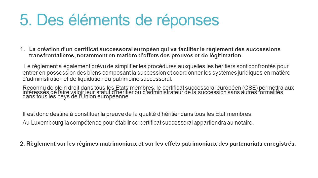 5. Des éléments de réponses 1.La création dun certificat successoral européen qui va faciliter le règlement des successions transfrontalières, notamme