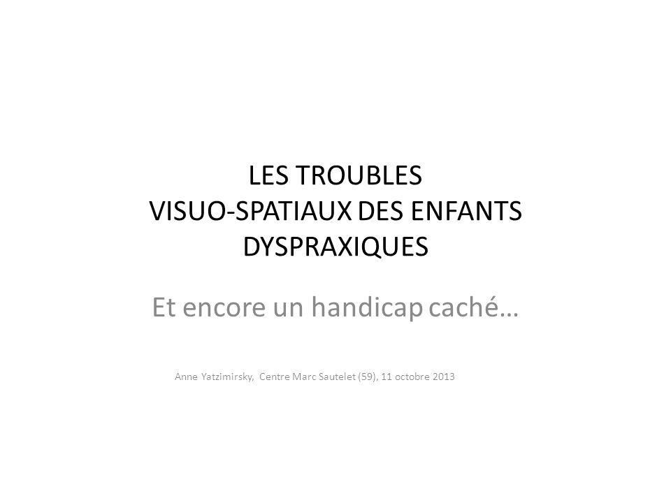 LES TROUBLES VISUO-SPATIAUX DES ENFANTS DYSPRAXIQUES Et encore un handicap caché… Anne Yatzimirsky, Centre Marc Sautelet (59), 11 octobre 2013