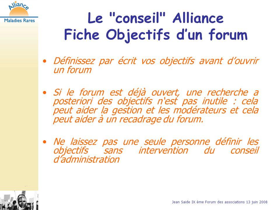 Jean Saide IX ème Forum des associations 13 juin 2008 Définissez par écrit vos objectifs avant douvrir un forum Si le forum est déjà ouvert, une recherche a posteriori des objectifs nest pas inutile : cela peut aider la gestion et les modérateurs et cela peut aider à un recadrage du forum.