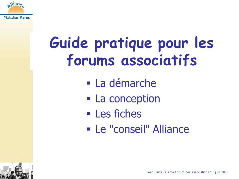 Jean Saide IX ème Forum des associations 13 juin 2008 Guide pratique pour les forums associatifs La démarche La conception Les fiches Le conseil Alliance