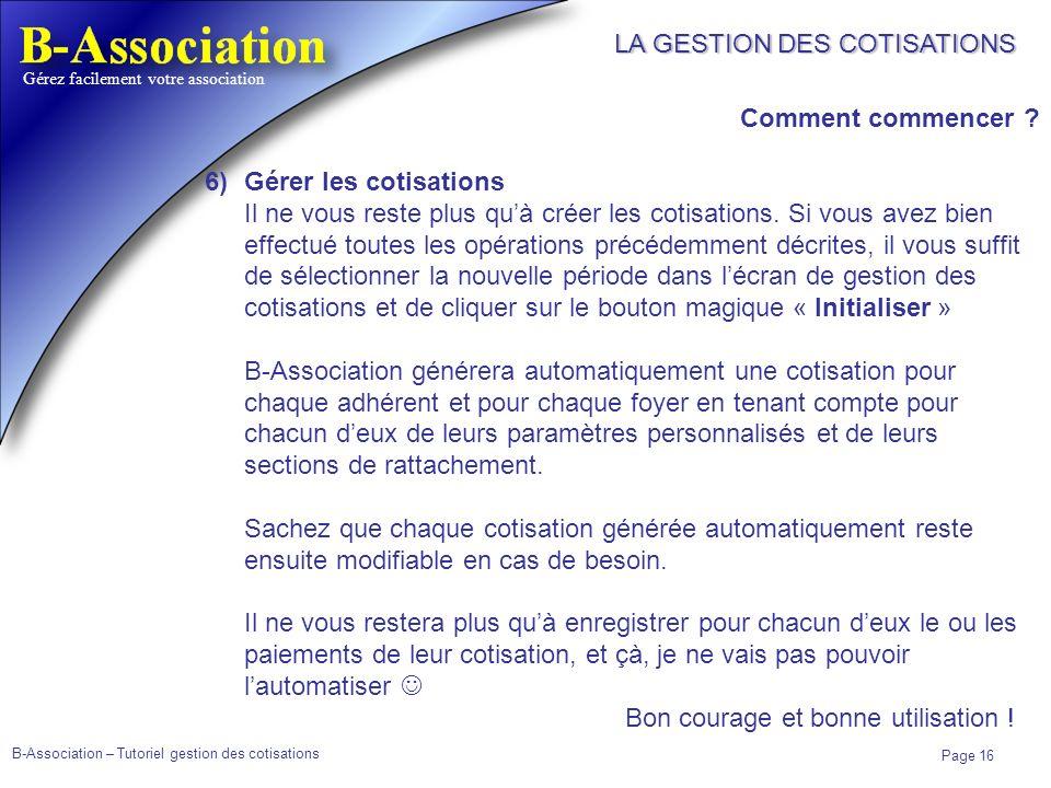 B-Association – Tutoriel gestion des cotisations Page 16 Gérez facilement votre association LA GESTION DES COTISATIONS Comment commencer ? 6)Gérer les