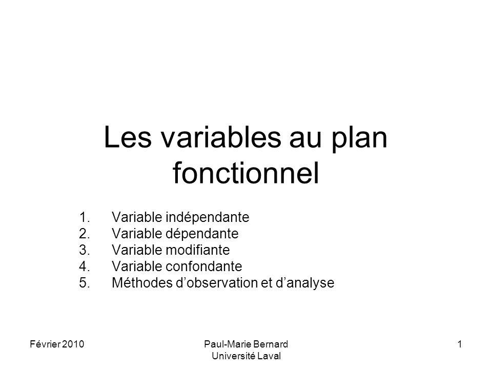 Février 2010Paul-Marie Bernard Université Laval 1 Les variables au plan fonctionnel 1.Variable indépendante 2.Variable dépendante 3.Variable modifiante 4.Variable confondante 5.Méthodes dobservation et danalyse
