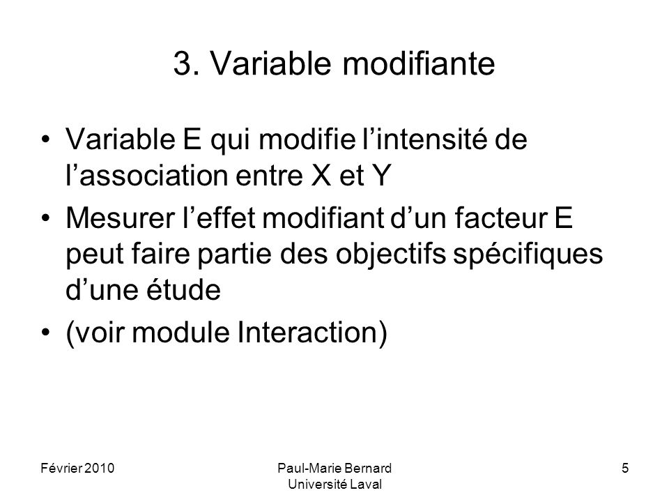 Février 2010Paul-Marie Bernard Université Laval 5 3. Variable modifiante Variable E qui modifie lintensité de lassociation entre X et Y Mesurer leffet