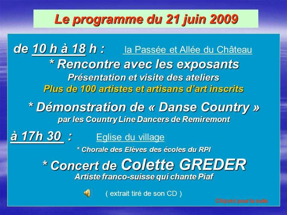 Le programme du 21 juin 2009 de 10 h à 18 h : de 10 h à 18 h : la Passée et Allée du Château * Rencontre avec les exposants Présentation et visite des ateliers Plus de 100 artistes et artisans dart inscrits * Démonstration de « Danse Country » par les Country Line Dancers de Remiremont à 17h 30 : à 17h 30 : Eglise du village * Chorale des Elèves des écoles du RPI * Concert de Colette GREDER Artiste franco-suisse qui chante Piaf ( extrait tiré de son CD ) Cliquez pour la suite