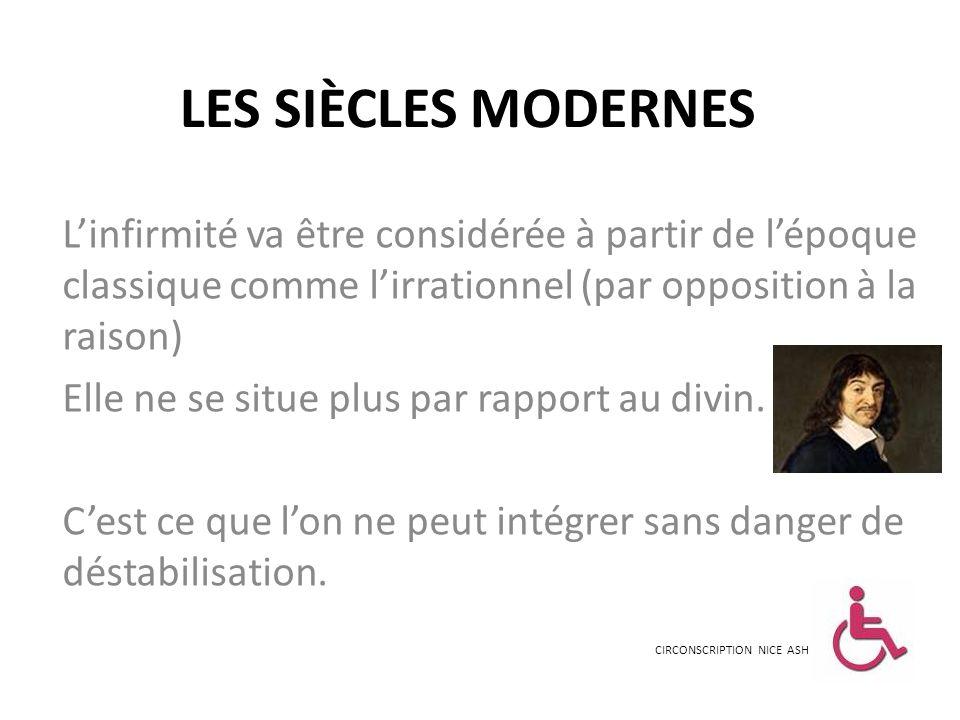 LES SIÈCLES MODERNES Linfirmité va être considérée à partir de lépoque classique comme lirrationnel (par opposition à la raison) Elle ne se situe plus