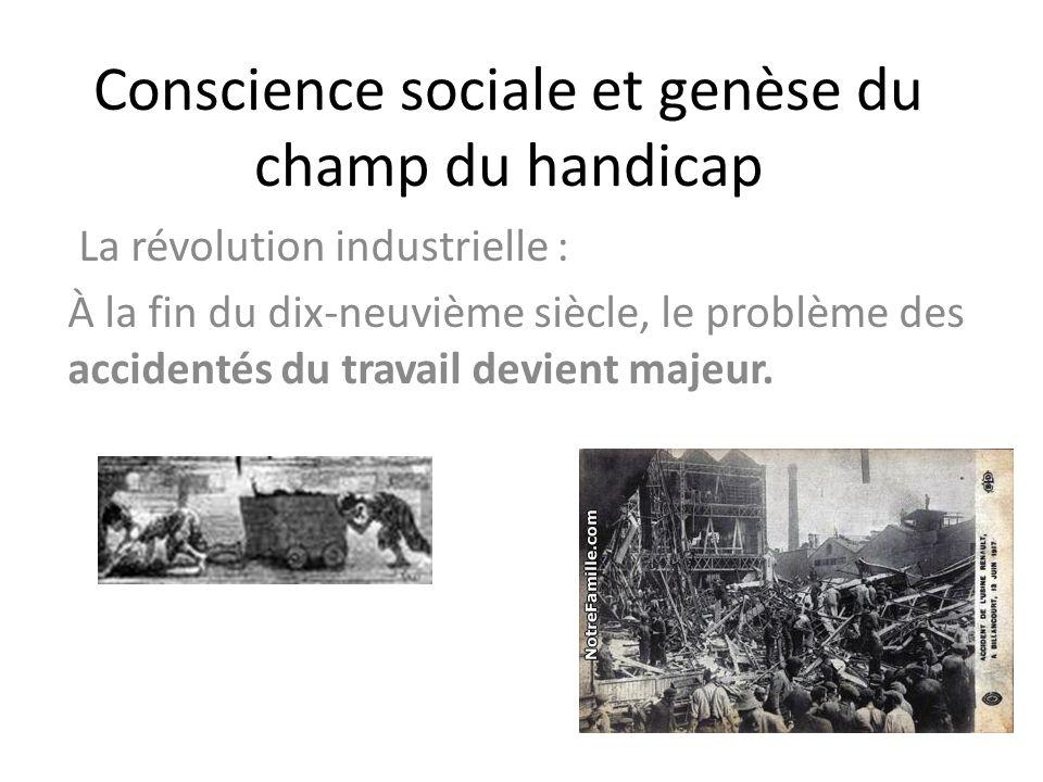 Conscience sociale et genèse du champ du handicap La révolution industrielle : À la fin du dix-neuvième siècle, le problème des accidentés du travail
