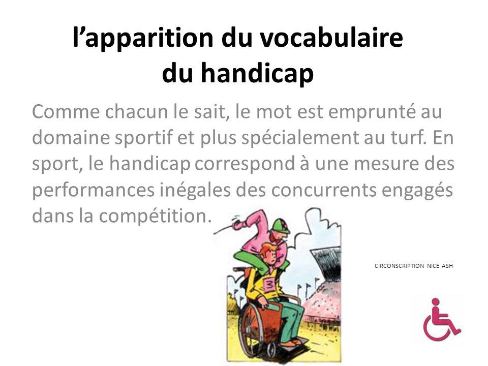 lapparition du vocabulaire du handicap Comme chacun le sait, le mot est emprunté au domaine sportif et plus spécialement au turf. En sport, le handica