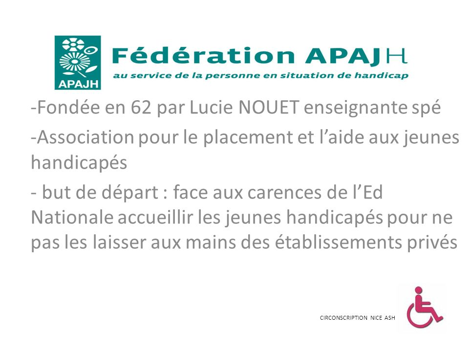 -Fondée en 62 par Lucie NOUET enseignante spé -Association pour le placement et laide aux jeunes handicapés - but de départ : face aux carences de lEd