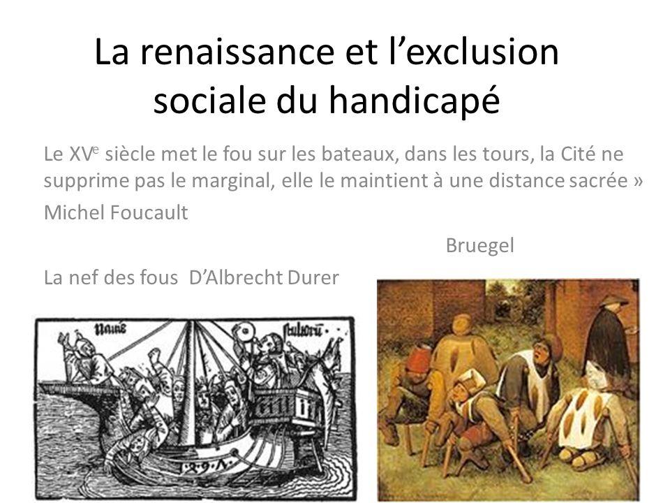 La renaissance et lexclusion sociale du handicapé Le XV e siècle met le fou sur les bateaux, dans les tours, la Cité ne supprime pas le marginal, elle