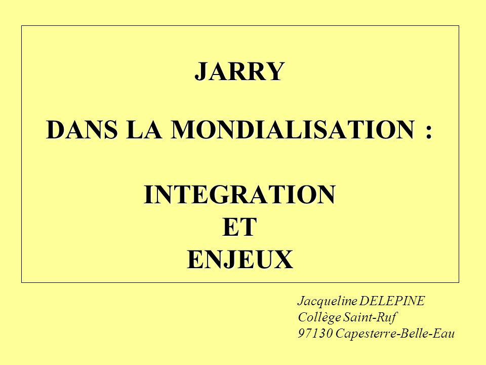 Jacqueline DELEPINE Collège Saint-Ruf 97130 Capesterre-Belle-Eau JARRY DANS LA MONDIALISATION : INTEGRATIONETENJEUX