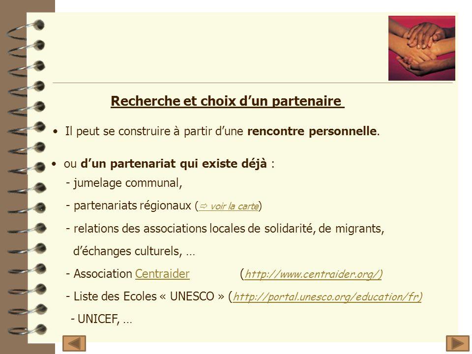 ou dun partenariat qui existe déjà : - jumelage communal, - partenariats régionaux ( voir la carte ) voir la carte - relations des associations locales de solidarité, de migrants, déchanges culturels, … - Association Centraider( http://www.centraider.org/)Centraider http://www.centraider.org/) - Liste des Ecoles « UNESCO » ( http://portal.unesco.org/education/fr) http://portal.unesco.org/education/fr) - UNICEF, … Recherche et choix dun partenaire Il peut se construire à partir dune rencontre personnelle.