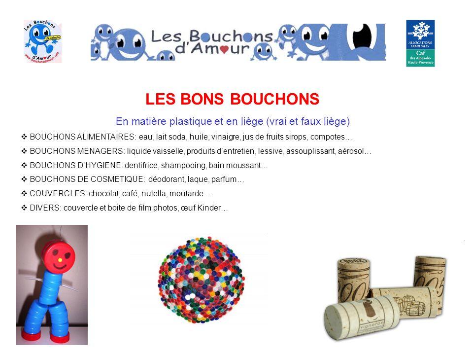 LES MAUVAIS BOUCHONS BOUCHONS DE MEDICAMENTS BOUCHONS SECURISES BOUCHONS PRODUITS TOXIQUES OU DANGEREUX ( produits chimiques, détergents…) BOUCHONS NON PLASTIQUES Les bouchons ne doivent pas contenir de produits annexes ( papier, carton, mousse, métaux…) Ils ne doivent pas dépasser 12 cm de diamètre ou de longueur ( = dimension couvercle Nutella) Bouchon sécurisé