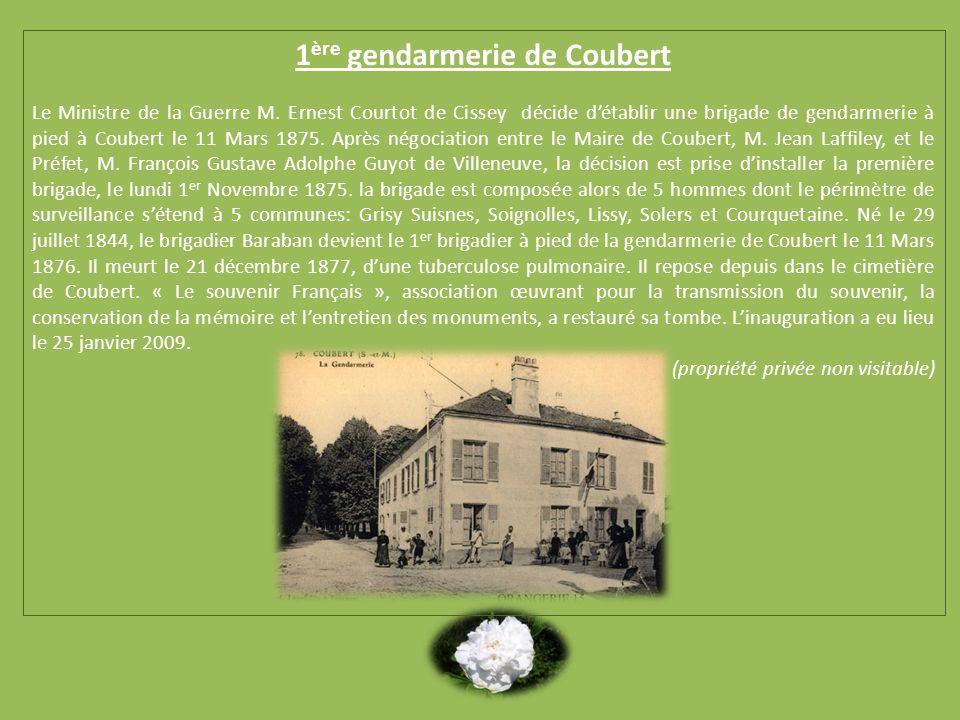 1 ère gendarmerie de Coubert Le Ministre de la Guerre M. Ernest Courtot de Cissey décide détablir une brigade de gendarmerie à pied à Coubert le 11 Ma