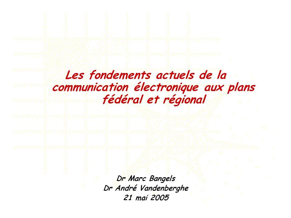 Les fondements actuels de la communication électronique aux plans fédéral et régional Dr Marc Bangels Dr André Vandenberghe 21 mai 2005