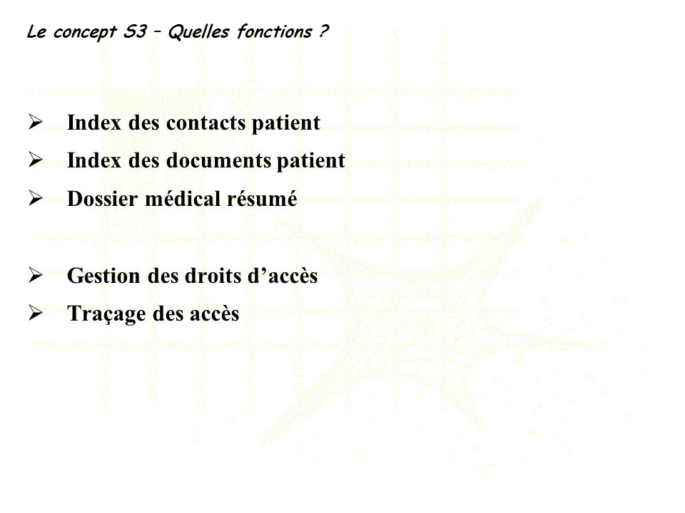 Le concept S3 – Quelles fonctions ? Index des contacts patient Index des documents patient Dossier médical résumé Gestion des droits daccès Traçage de