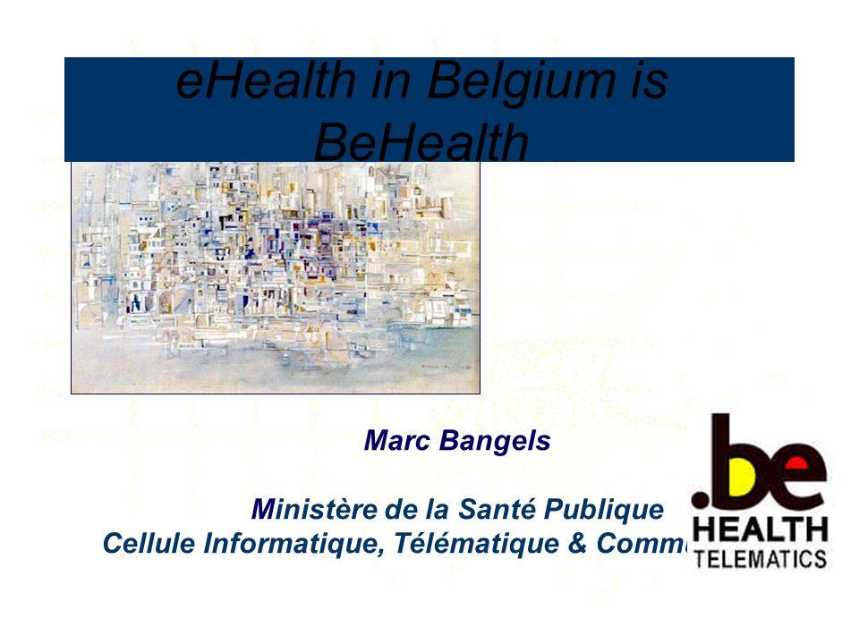 Marc Bangels Ministère de la Santé Publique Cellule Informatique, Télématique & Communication eHealth in Belgium is BeHealth