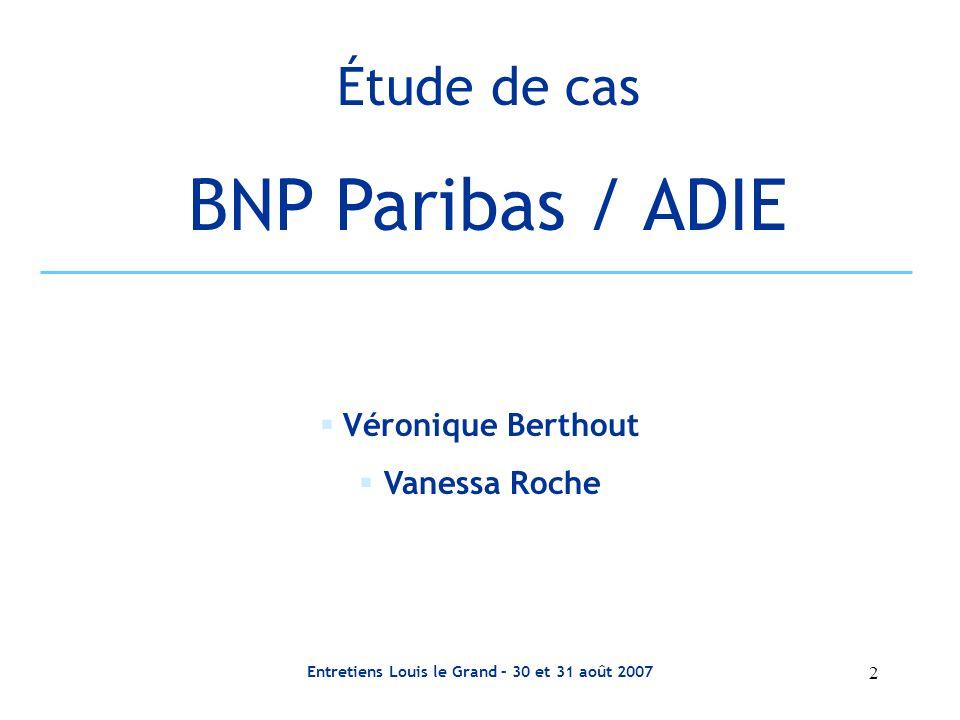 Entretiens Louis le Grand – 30 et 31 août 2007 13 Le partenariat ADIE / BNP Paribas Soutien financier Prêt Subvention Contre Garantie des prêts solidaires Prescription Soutien pour lamélioration du cadre légal Transfert de compétences