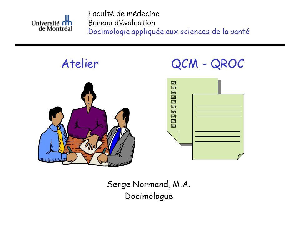 QCM - QROC Serge Normand, M.A. Docimologue Faculté de médecine Bureau dévaluation Docimologie appliquée aux sciences de la santé Atelier