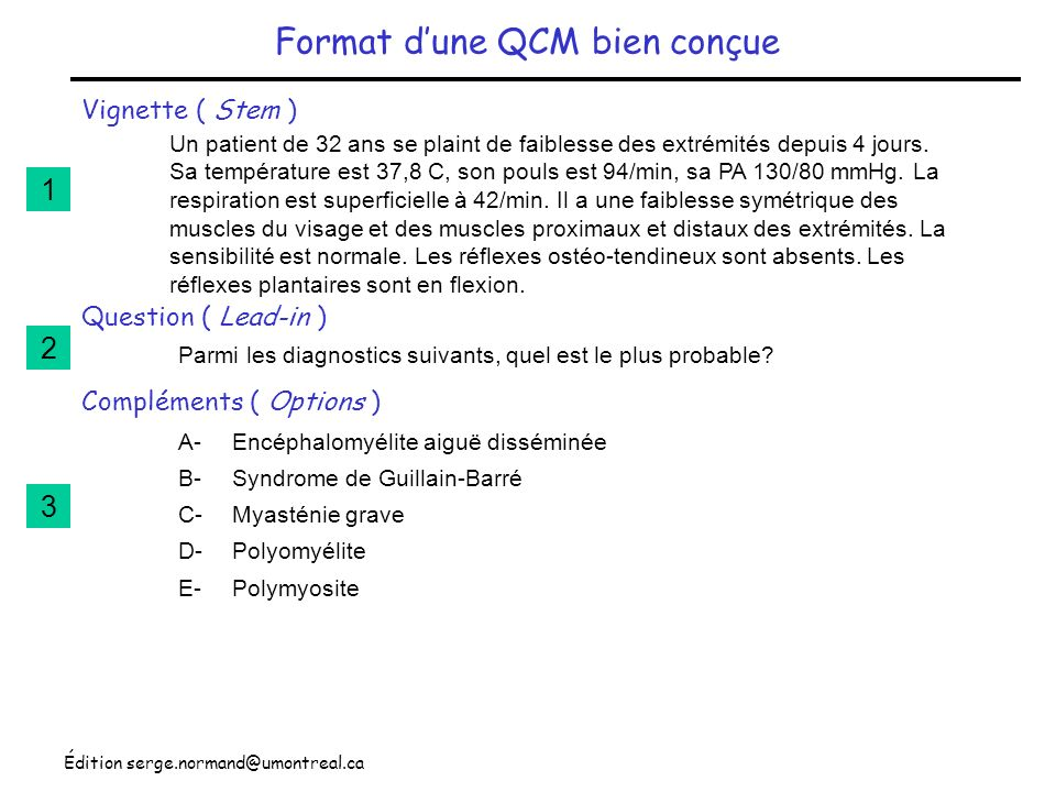 Édition serge.normand@umontreal.ca Format dune QCM bien conçue Vignette ( Stem ) Question ( Lead-in ) Compléments ( Options ) Un patient de 32 ans se plaint de faiblesse des extrémités depuis 4 jours.