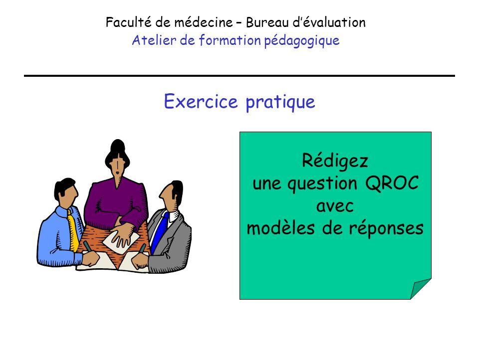 Exercice pratique Faculté de médecine – Bureau dévaluation Atelier de formation pédagogique Rédigez une question QROC avec modèles de réponses