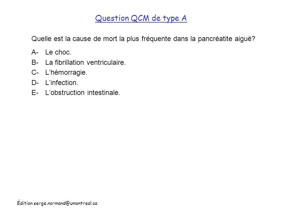 Édition serge.normand@umontreal.ca Question QCM de type A Quelle est la cause de mort la plus fréquente dans la pancréatite aiguë? A-Le choc. B-La fib