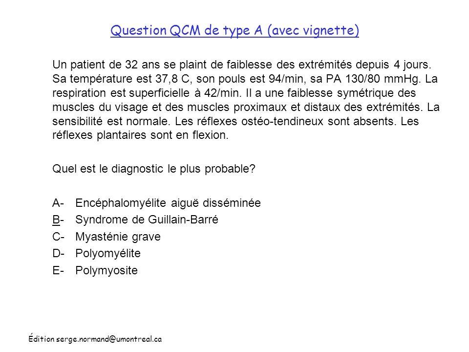 Édition serge.normand@umontreal.ca Question QCM de type A (avec vignette) Un patient de 32 ans se plaint de faiblesse des extrémités depuis 4 jours. S