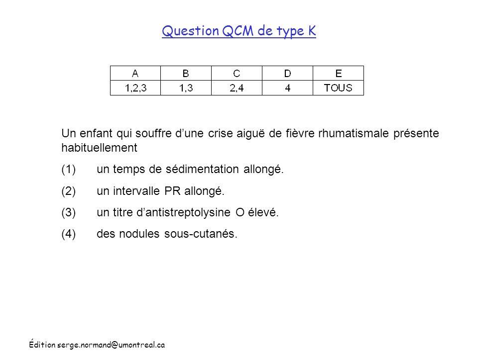 Édition serge.normand@umontreal.ca Question QCM de type K Un enfant qui souffre dune crise aiguë de fièvre rhumatismale présente habituellement (1) un