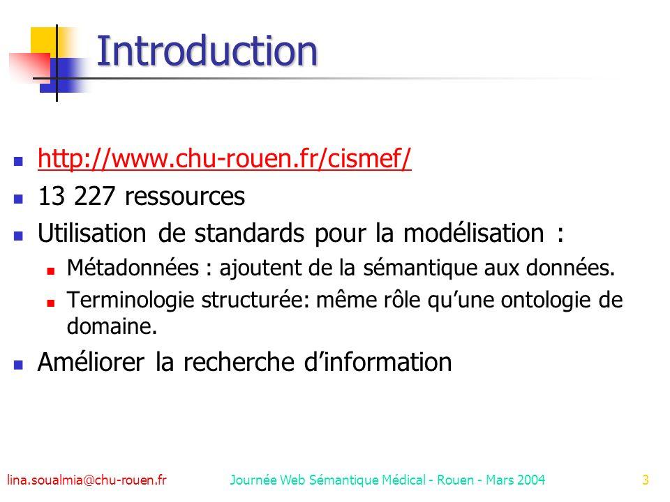lina.soualmia@chu-rouen.fr Journée Web Sémantique Médical - Rouen - Mars 20043 Introduction http://www.chu-rouen.fr/cismef/ 13 227 ressources Utilisation de standards pour la modélisation : Métadonnées : ajoutent de la sémantique aux données.